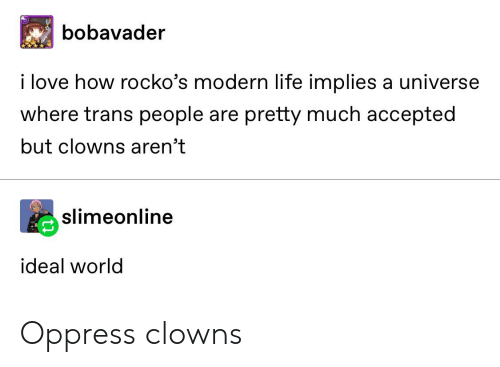Life, Love, and Tumblr: bobavader  i love how rocko's modern life implies a universe  where trans people are pretty much accepted  but clowns aren't  slimeonline  ideal world Oppress clowns
