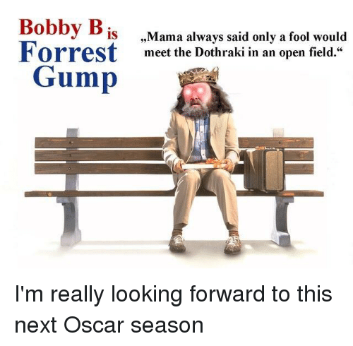 "Game of Thrones, Dothraki, and Looking: Bobby B  IS  Forrest  Mama always said only a fool would  meet the Dothraki in an open field.""  Gump"