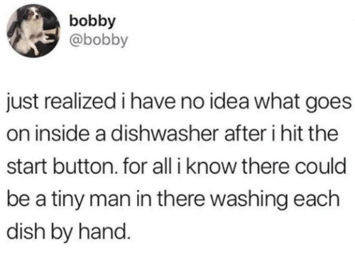 Dish, Idea, and Tiny: bobby  @bobby  just realized i have no idea what goes  on inside a dishwasher after i hit the  start button. for all i know there could  be a tiny man in there washing each  dish by hand.