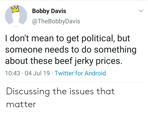 discussing: Bobby Davis  @TheBobbyDavis  I don't mean to get political, but  someone needs to do something  about these beef jerky prices.  10:43 04 Jul 19 Twitter for Android Discussing the issues that matter