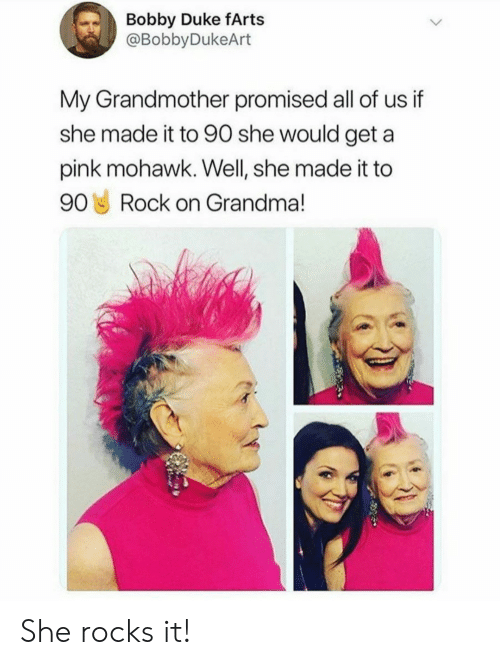 farts: Bobby Duke fArts  @BobbyDukeArt  My Grandmother promised all of us if  she made it to 90 she would geta  pink mohawk. Well, she made it to  90 Rock on Grandma! She rocks it!