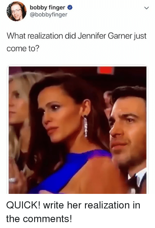 Relatable, Jennifer Garner, and Her: bobby finger .  @bobbyfinger  What realization did Jennifer Garner just  come to? QUICK! write her realization in the comments!