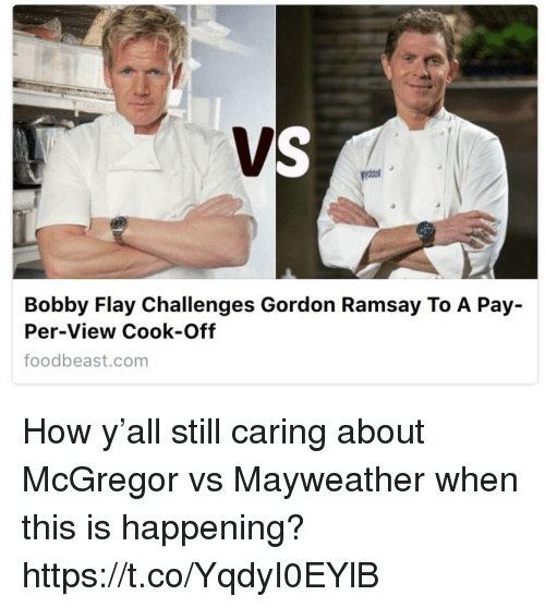 Bobby Flay, Funny, and Gordon Ramsay: Bobby Flay Challenges Gordon Ramsay To A Pay-  Per-View Cook-Off  foodbeast.com How y'all still caring about McGregor vs Mayweather when this is happening? https://t.co/YqdyI0EYlB