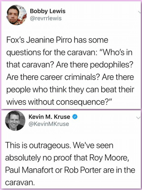 "Roy Moore: Bobby Lewis  @revrrlewis  Fox's Jeanine Pirro has some  questions for the caravan: ""Who's in  that caravan? Are there pedophiles?  Are there career criminals? Are there  people who think they can beat their  wives without consequence?""  Kevin M. Kruse  @KevinMKruse  This is outrageous. We've seen  absolutely no proof that Roy Moore,  Paul Manafort or Rob Porter are in the  caravan."