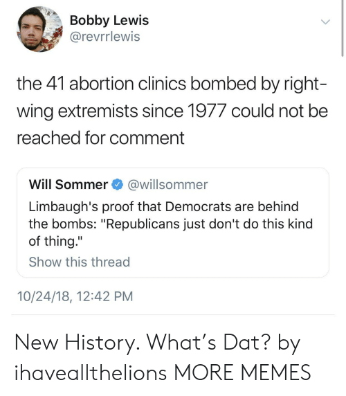 "right wing: Bobby Lewis  @revrrlewis  the 41 abortion clinics bombed by right  wing extremists since 1977 could not bee  reached for comment  Will Sommer@willsommer  Limbaugh's proof that Democrats are behind  the bombs: ""Republicans just don't do this kind  of thing.""  Show this thread  10/24/18, 12:42 PM New History. What's Dat? by ihaveallthelions MORE MEMES"