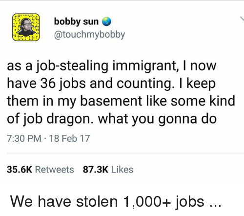 Memes, Jobs, and 🤖: bobby sun  touchmybobby  as a job-stealing immigrant, I now  have 36 jobs and counting. I keep  them in my basement like some kind  of job dragon. what you gonna do  7:30 PM 18 Feb 17  35.6K Retweets87.3K Likes We have stolen 1,000+ jobs ...