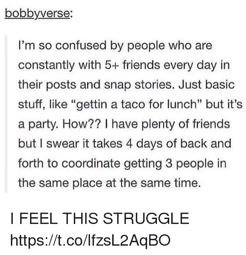 "Basicness: bobbyverse  I'm so confused by people who are  constantly with 5+ friends every day in  their posts and snap stories. Just basic  stuff, like ""gettin a taco for lunch"" but it's  a party. How?? I have plenty of friends  but I swear it takes 4 days of back and  forth to coordinate getting 3 people in  the same place at the same time I FEEL THIS STRUGGLE https://t.co/lfzsL2AqBO"