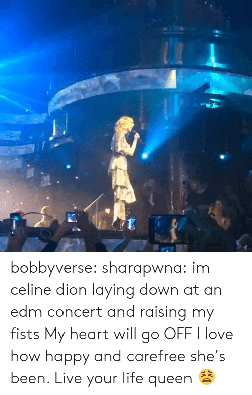 EDM: bobbyverse:  sharapwna: im celine dion laying down at an edm concert and raising my fists  My heart will go OFF  I love how happy and carefree she's been. Live your life queen 😫