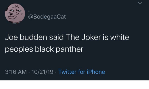 Joker: @BodegaaCat  Joe budden said The Joker is white  peoples black panther  3:16 AM · 10/21/19 · Twitter for iPhone