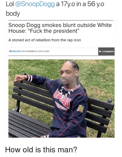 Kaye: body  Snoop Dogg smokes blunt outside White  House: Fuck the president  A stoned act of rebellion from the rap icon  03  BY BEN KAYE ON NOVEMBER 09, 2018. 5.43AM  O COMMENTS How old is this man?