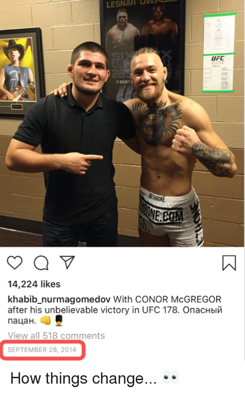 mcgregor: BOE  LESNAR  UFC  14,224 likes  khabib_nurmagomedov With CONOR McGREGOR  after his unbelievable victory in UFC 178. Опасный  пацан.  View all 518 comments  SEPTEMBER 28, 2014 How things change... 👀