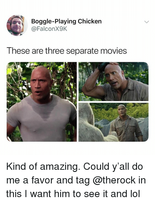 Lol, Memes, and Movies: Boggle-Playing Chicken  @FalconX9K  These are three separate movies Kind of amazing. Could y'all do me a favor and tag @therock in this I want him to see it and lol