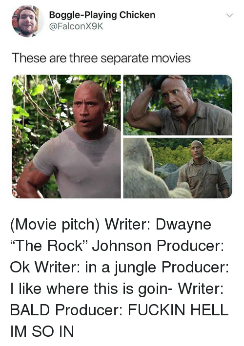 "Movies, Chicken, and Movie: Boggle-Playing Chicken  @FalconX9K  These are three separate movies (Movie pitch) Writer: Dwayne ""The Rock"" Johnson Producer: Ok Writer: in a jungle Producer: I like where this is goin- Writer: BALD Producer: FUCKIN HELL IM SO IN"