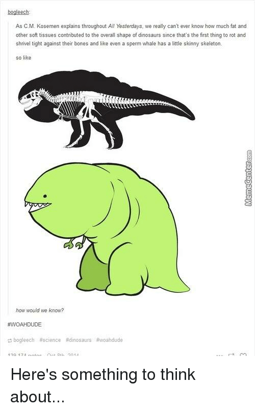 SIZZLE: bogleech.  As C. M. Kosemen explains throughout All Yesterdays, we really can't ever know how much fat and  other soft tissues contributed to the overall shape of dinosaurs since that's the first thing to rot and  shrivel ght against their bones and like even a sperm whale has a  little skinny skeleton  so like  how would we know?  #WOAH DUDE  bogleech #science Edinosaurs thwoahdude Here's something to think about...
