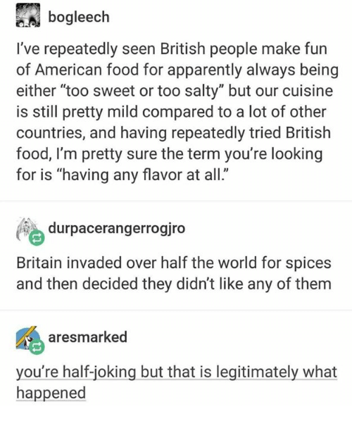 "Apparently, Food, and Being Salty: bogleech  I've repeatedly seen British people make fun  of American food for apparently always being  either ""too sweet or too salty"" but our cuisine  is still pretty mild compared to a lot of other  countries, and having repeatedly tried British  food, l'm pretty sure the term you're looking  for is ""having any flavor at all.  durpacerangerrogiro  Britain invaded over half the world for spices  and then decided they didn't like any of them  aresmarked  you're half-joking but that is legitimately what  happened"