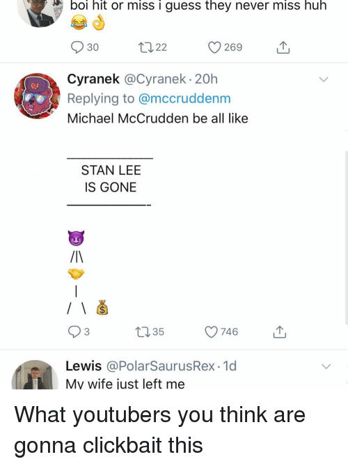 clickbait: boi hit or miss i guess they never miss huh  269  30  山  Cyranek @Cyranek 20h  Replying to @mccruddenm  Michael McCrudden be all like  STAN LEE  IS GONE  93  035  746  Lewis @PolarSaurusRex 1d  My wife just left me What youtubers you think are gonna clickbait this
