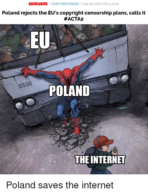boingboing: bOiNGbOİNG / CORY DOCTOROW / 5:05 AM WED DEC 5, 2018  Poland rejects the EU's copyright censorship plans, calls it  #ACTA2  EU  0330  POLAND  THE INTERNET Poland saves the internet