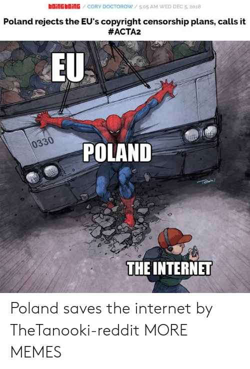 boingboing: bOiNGbOİNG / CORY DOCTOROW / 5:05 AM WED DEC 5, 2018  Poland rejects the EU's copyright censorship plans, calls it  #ACTA2  EU  0330  POLAND  THE INTERNET Poland saves the internet by TheTanooki-reddit MORE MEMES