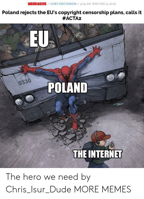 boingboing: bOiNGbOİNG / CORY DOCTOROW / 5:05 AM WED DEC 5, 2018  Poland rejects the EU's copyright censorship plans, calls it  #ACTA2  EU  0330  POLAND  THE INTERNET The hero we need by Chris_Isur_Dude MORE MEMES