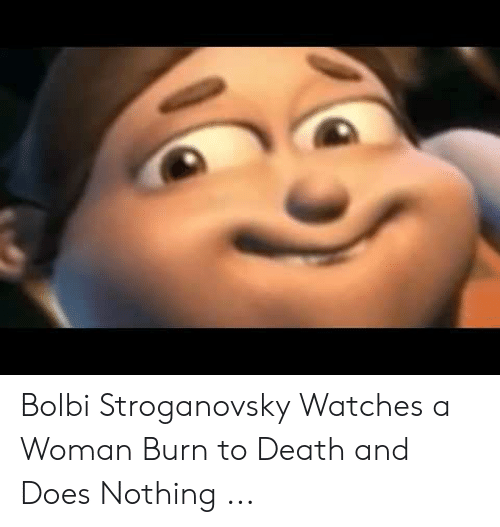 Bulby Jimmy: Bolbi Stroganovsky Watches a Woman Burn to Death and Does Nothing ...