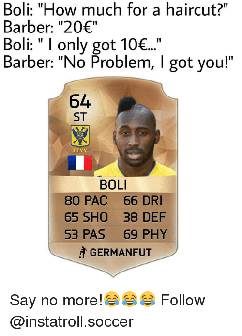 "Barber, Haircut, and Memes: Boli: ""How much for a haircut?""  Barber: ""20€""  Boli: I only got 10€...  Barber: ""No Problem, l got you!""  64  ST  STV V  BOLI  80 PAC 66 DRI  65 SHO 38 DEF  53 PAS 69 PHY  GERMAN FUT Say no more!😂😂😂 Follow @instatroll.soccer"
