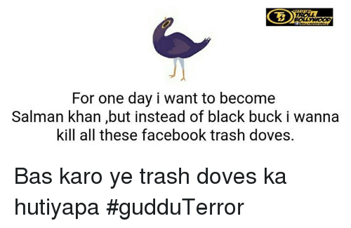 Facebook, Memes, and Trash: BOLL  For one day i want to become  Salman khan but instead of black buck i wanna  kill all these facebook trash doves. Bas karo ye trash doves ka hutiyapa  #gudduTerror