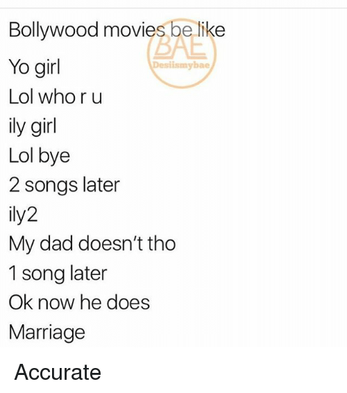 Bae, Be Like, and Dad: Bollywood movies be like  Yo girl  Lol who r u  ily girl  Lol bye  2 songs later  ily2  My dad doesn't tho  1 song later  Ok now he does  Marriage  BAE  Desiismybae Accurate
