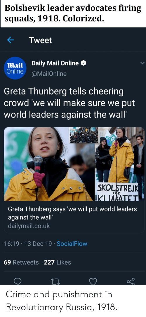 dailymail.co.uk: Bolshevik leader avdocates firing  squads, 1918. Colorized.  Tweet  Daily Mail Online  Mail  Online  @MailOnline  Greta Thunberg tells cheering  crowd 'we will make sure we put  world leaders against the wall'  SKOLSTREJK  IKLIMATET  FOR  Greta Thunberg says 'we will put world leaders  against the wall'  dailymail.co.uk  16:19 · 13 Dec 19 · SocialFlow  69 Retweets 227 Likes Crime and punishment in Revolutionary Russia, 1918.