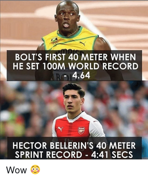 Memes, Wow, and Record: BOLT'S FIRST 40 METER WHEN  HE SET 100M WORLD RECORD  4.64  HECTOR BELLERIN'S 40 METER  SPRINT RECORD 4:41 SECS Wow 😳