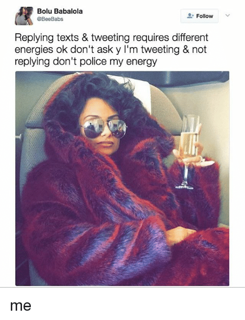 Energy, Police, and Relatable: Bolu Babalola  Follow  @BeeBabs  Replying texts & tweeting requires different  energies ok don't ask y l'm tweeting & not  replying don't police my energy me
