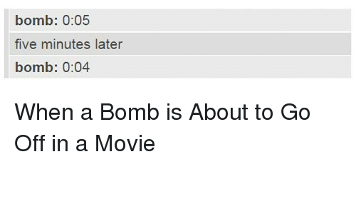 Movie, Bomb, and Five: bomb: 0:05  five minutes later  bomb: 0:04 <p>When a Bomb is About to Go Off in a Movie</p>