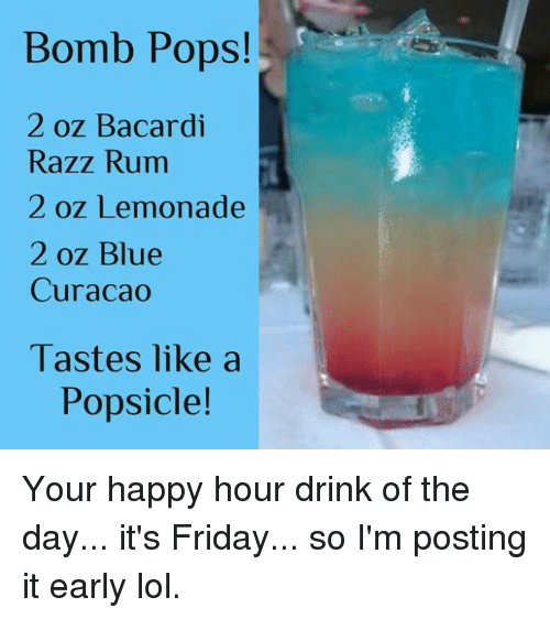 Dank, Friday, and It's Friday: Bomb Pops!  2 oz Bacardi  Razz Rum  2 oz Lemonade  2 oz Blue  Curacao  Tastes like a  Popsicle! Your happy hour drink of the day... it's Friday... so I'm posting it early lol.