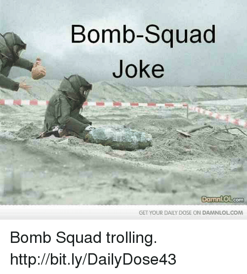 Memes, Squad, and Trolling: Bomb-Squad  Joke  Damn OLcom  GET YOUR DAILY DOSE ON DAMNLOLCOM Bomb Squad trolling.  http://bit.ly/DailyDose43