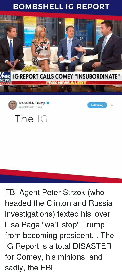"Fbi, News, and Minions: BOMBSHELL IG REPORT  oX  NEWS  IG REPORT CALLS COMEY ""INSUBORDINATE'  Donald J. Trump .  The IG FBI Agent Peter Strzok (who headed the Clinton and Russia investigations) texted his lover Lisa Page ""we'll stop"" Trump from becoming president... The IG Report is a total DISASTER for Comey, his minions, and sadly, the FBI."