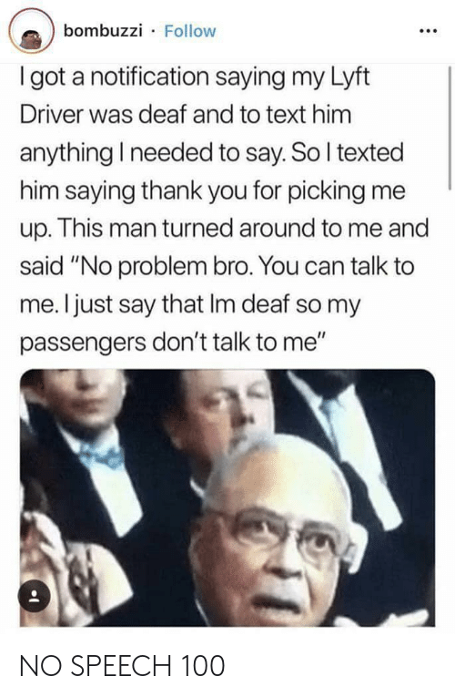 """Passengers: bombuzzi Follow  I got a notification saying my Lyft  Driver was deaf and to text him  anything I needed to say. So I texted  him saying thank you for picking me  up. This man turned around to me and  said """"No problem bro. You can talk to  me. I just say that Im deaf so my  passengers don't talk to me"""" NO SPEECH 100"""