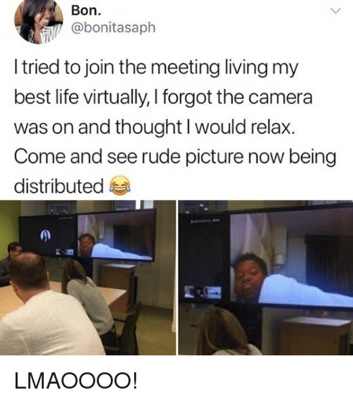 Life, Rude, and Best: Bon.  @bonitasaph  I tried to join the meeting living my  best life virtually, I forgot the camera  was on and thought I would relax.  Come and see rude picture now being  distributed LMAOOOO!