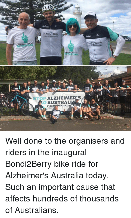 Bike riding: Bond erry  THE ONE  ALZHEIME  STOP  AUSTRALIA  ENTIA.O  FIGHT  Berry Well done to the organisers and riders in the inaugural Bondi2Berry bike ride for Alzheimer's Australia today. Such an important cause that affects hundreds of thousands of Australians.