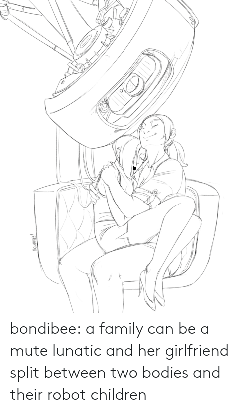 robot: bondibee:  a family can be a mute lunatic and her girlfriend split between two bodies and their robot children