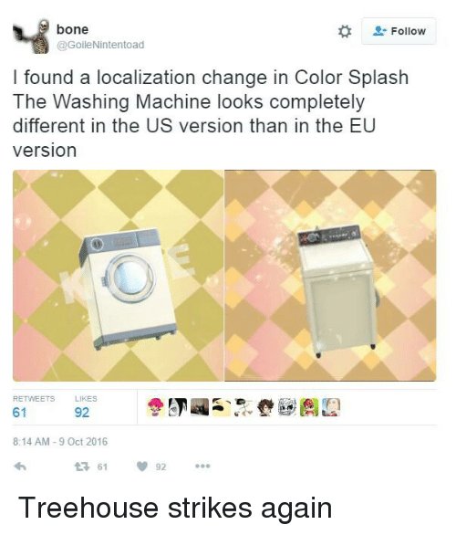 Bones, Dank, and Change: bone  Follow  @GoileNintentoad  I found a localization change in Color Splash  The Washing Machine looks completely  different in the US version than in the EU  version  RETWEETS LIKES  61  92  8:14 AM 9 Oct 2016  92  t 61 Treehouse strikes again