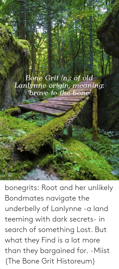 Search: Bone Grit (n): of old  Lanlynne origin, meaning:  brave to the bone bonegrits:   Root and her unlikely Bondmates navigate the underbelly of Lanlynne -a land teeming with dark secrets- in search of something Lost. But what they Find is a lot more than they bargained for. -Miist (The Bone Grit Historeum)