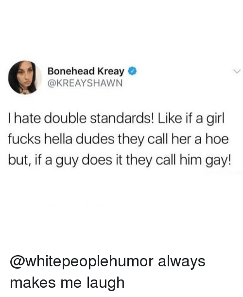 Hoe, Memes, and Girl: Bonehead Kreay  @KREAYSHAWN  I hate double standards! Like if a girl  fucks hella dudes they call her a hoe  but, if a guy does it they call him gay! @whitepeoplehumor always makes me laugh