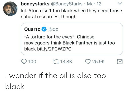 "Chinese: boneystarks @BoneyStarks Mar 12  lol. Africa isn't too black when they need those  natural resources, though.  Quartz  @qz  ""A torture for the eyes"": Chinese  moviegoers think Black Panther is just too  black bit.ly/2FCWZPC  17 13.8K  100  25.9K I wonder if the oil is also too black"