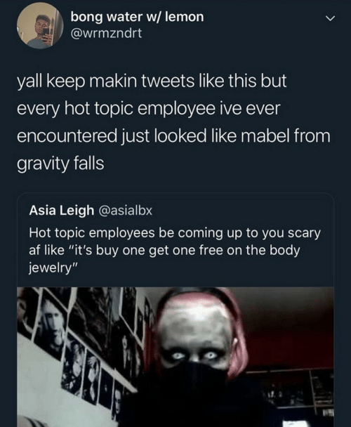 "coming up: bong water w/ lemon  @wrmzndrt  yall keep makin tweets like this but  every hot topic employee ive ever  encountered just looked like mabel from  gravity falls  Asia Leigh @asialbx  Hot topic employees be coming up to you scary  af like ""it's buy one get one free on the body  jewelry"""