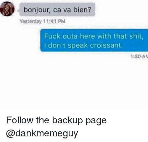Memes, Shit, and Fuck: bonjour, ca va bien?  Yesterday 11:41 PM  Fuck outa here with that shit  I don't speak croissant.  1:30 AM Follow the backup page @dankmemeguy
