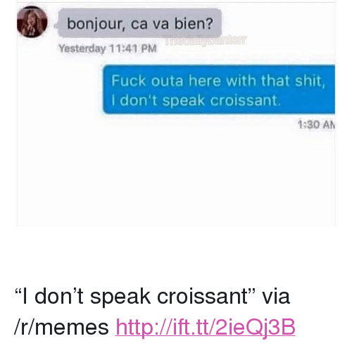 "Memes, Shit, and Fuck: bonjour, ca va bien?  Yesterday 11:41 PM  Fuck outa here with that shit,  I don't speak croissant.  1:30 AM <p>""I don't speak croissant"" via /r/memes <a href=""http://ift.tt/2ieQj3B"">http://ift.tt/2ieQj3B</a></p>"