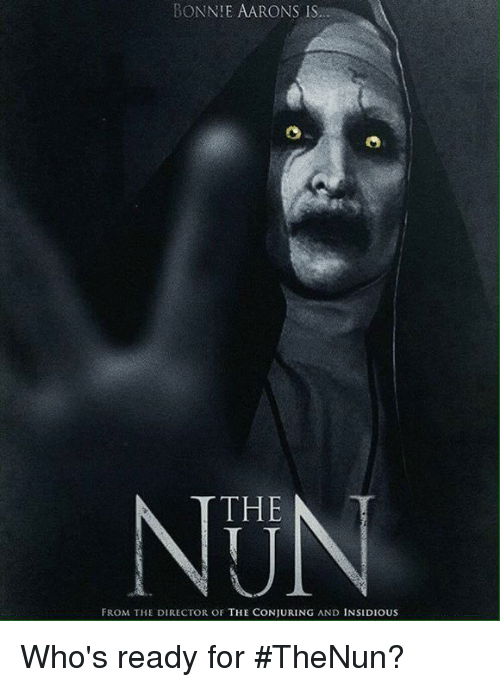 Memes, 🤖, and Insidious: BONNIE AARONS IS  THE T  FROM THE DIRECTOR OF THE CONJURING AND INSIDIOUS Who's ready for #TheNun?