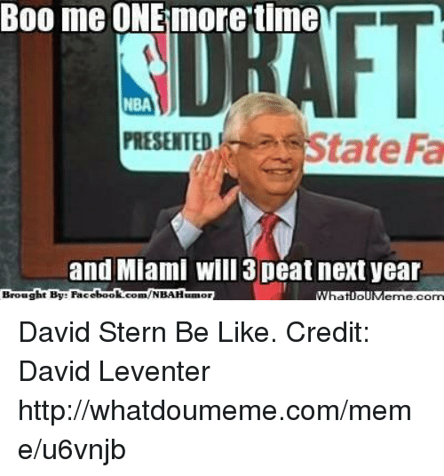 3 peat: Boo me ONE more time  T  NBA  PRESENTED  and Miami Will 3 peat next year  Brought By Facebook.com/NBAHumor David Stern Be Like. Credit: David Leventer  http://whatdoumeme.com/meme/u6vnjb
