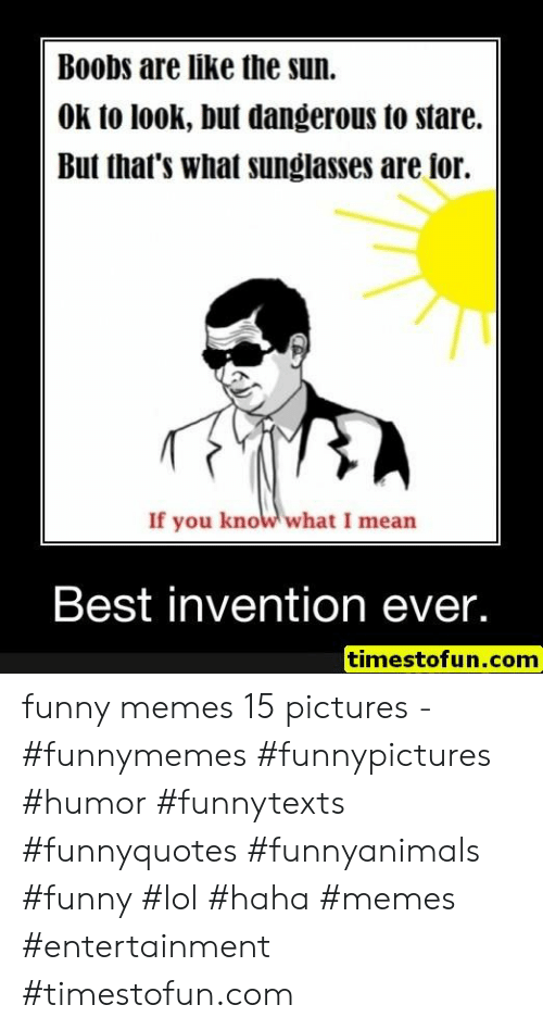 you know what i mean: Boobs are like the sun.  OK to look, but dangerous to stare.  But that's what sunglasses are ior.  If you know what I mean  Best invention ever.  timestofun.com funny memes 15 pictures - #funnymemes #funnypictures #humor #funnytexts #funnyquotes #funnyanimals #funny #lol #haha #memes #entertainment #timestofun.com