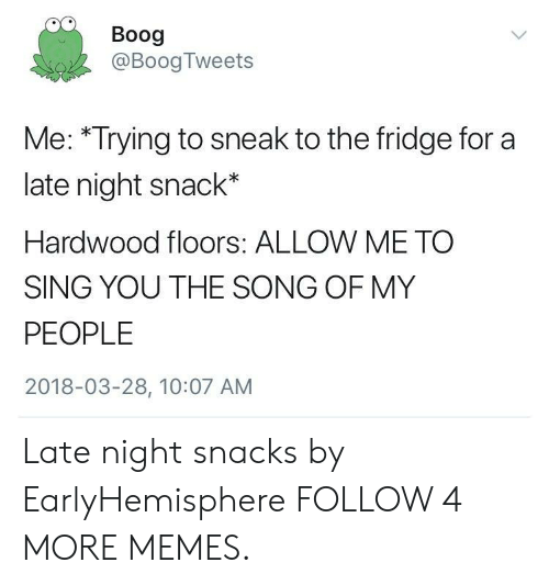 late night snacks: Boog  @Boog Tweets  Me: *Trying to sneak to the fridge for a  late night snack*  Hardwood floors: ALLOW ME TO  SING YOU THE SONG OF MY  PEOPLE  2018-03-28, 10:07 AM Late night snacks by EarlyHemisphere FOLLOW 4 MORE MEMES.