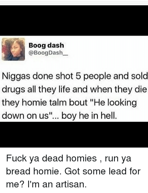 """Dank Memes, Got, and Dash: Boog dash  @Boog Dash  Niggas done shot 5 people and sold  drugs all they life and when they die  they homie talm bout """"He looking  down on us""""... boy he in hell Fuck ya dead homies , run ya bread homie. Got some lead for me? I'm an artisan."""